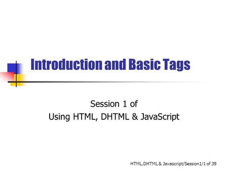 HTML,DHTML & Javascript/Session1/1 of 39 Introduction and Basic Tags Session 1 of Using HTML, DHTML & JavaScript.