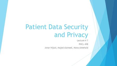 Patient Data Security and Privacy Lecture # 7 PHCL 498 Amar Hijazi, Majed Alameel, Mona AlMehaid.