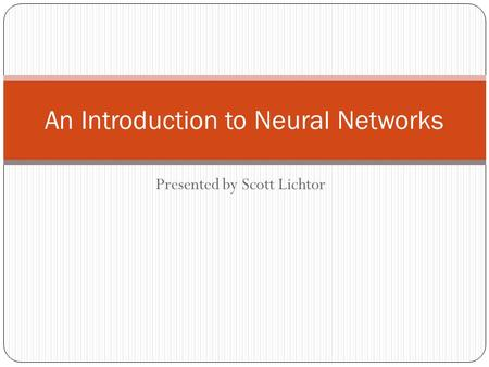 Presented by Scott Lichtor An Introduction to Neural Networks.