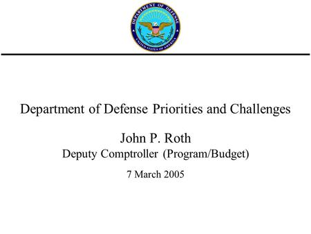 Department of Defense Priorities and Challenges John P. Roth Deputy Comptroller (Program/Budget) 7 March 2005.