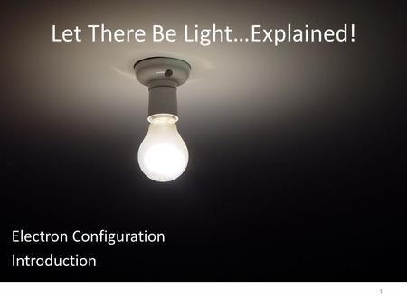 Let There Be Light…Explained! Electron Configuration Introduction 1.