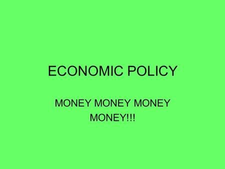 ECONOMIC POLICY MONEY MONEY MONEY MONEY!!!. GOVERNMENT ECONOMIC POLICY 1.MONETARY POLICY 1.CONTROLLED BY THE FEDERAL RESERVE 2.MAINTAIN STABILITY OF OUR.