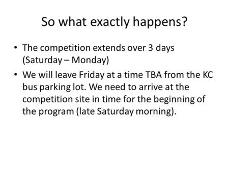 So what exactly happens? The competition extends over 3 days (Saturday – Monday) We will leave Friday at a time TBA from the KC bus parking lot. We need.