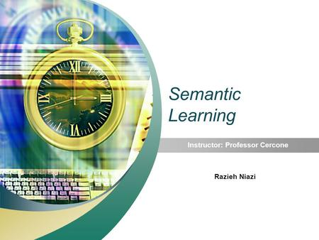 Semantic Learning Instructor: Professor Cercone Razieh Niazi.
