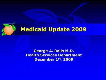 George A. Ralls M.D. Health Services Department December 1 st, 2009 Medicaid Update 2009.