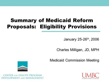 Summary of Medicaid Reform Proposals: Eligibility Provisions January 25-26 th, 2006 Charles Milligan, JD, MPH Medicaid Commission Meeting.