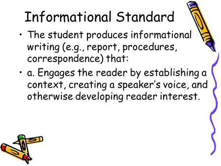 Informational Standard The student produces informational writing (e.g., report, procedures, correspondence) that: a. Engages the reader by establishing.