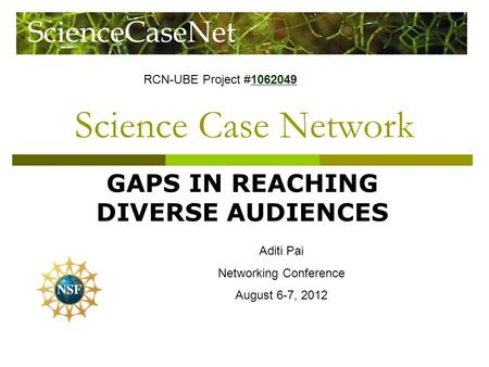 Science Case Network GAPS IN REACHING DIVERSE AUDIENCES Aditi Pai Networking Conference August 6-7, 2012 RCN-UBE Project #1062049 1062049.