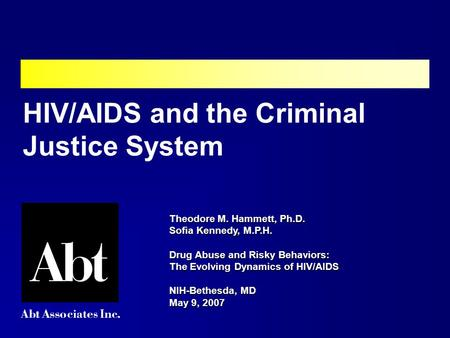 Theodore M. Hammett, Ph.D. Sofia Kennedy, M.P.H. Drug Abuse and Risky Behaviors: The Evolving Dynamics of HIV/AIDS NIH-Bethesda, MD May 9, 2007 HIV/AIDS.