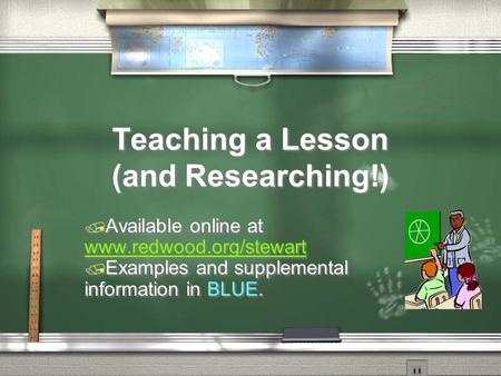 Teaching a Lesson (and Researching!)  Available online at www.redwood.org/stewart www.redwood.org/stewart  Examples and supplemental information in BLUE.