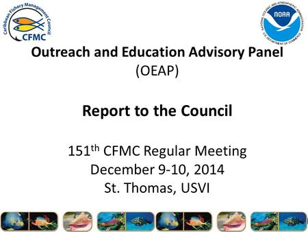 Outreach and Education Advisory Panel (OEAP) Report to the Council 151 th CFMC Regular Meeting December 9-10, 2014 St. Thomas, USVI.