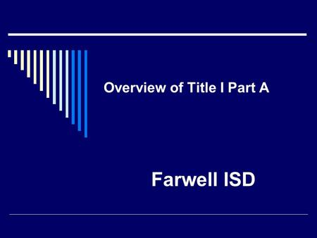 Overview of Title I Part A Farwell ISD. The Intent of Title I Part A The intent is to help all children to have the opportunity to obtain a high quality.