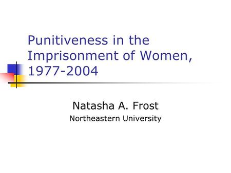 Punitiveness in the Imprisonment of Women, 1977-2004 Natasha A. Frost Northeastern University.