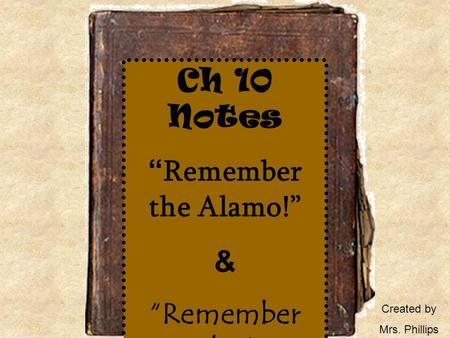 "Ch 10 Notes "" Remember the Alamo!"" & ""Remember Goliad !"" Created by Mrs. Phillips."