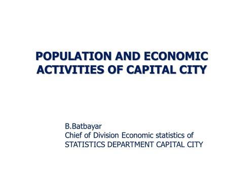 B.Batbayar Chief of Division Economic statistics of STATISTICS DEPARTMENT CAPITAL CITY POPULATION AND ECONOMIC ACTIVITIES OF CAPITAL CITY.