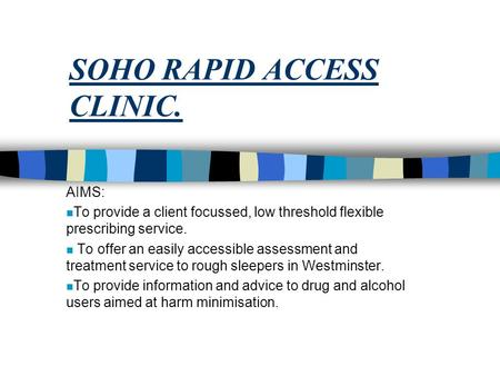 SOHO RAPID ACCESS CLINIC. AIMS: n To provide a client focussed, low threshold flexible prescribing service. n To offer an easily accessible assessment.