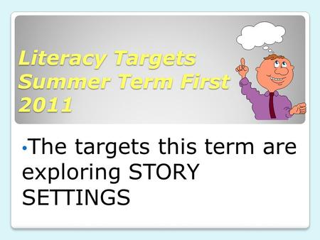 Literacy Targets Summer Term First 2011 The targets this term are exploring STORY SETTINGS.