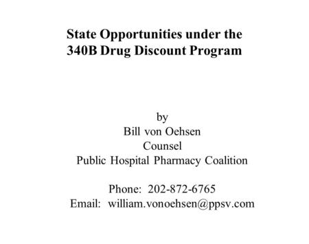 State Opportunities under the 340B Drug Discount Program by Bill von Oehsen Counsel Public Hospital Pharmacy Coalition Phone: 202-872-6765
