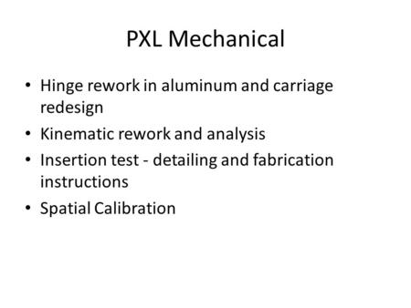 PXL Mechanical Hinge rework in aluminum and carriage redesign Kinematic rework and analysis Insertion test - detailing and fabrication instructions Spatial.