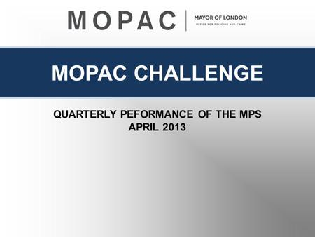 MOPAC CHALLENGE QUARTERLY PEFORMANCE OF THE MPS APRIL 2013.