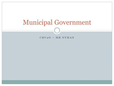 CHV2O – MR NYMAN Municipal Government. Learning Goals To understand the powers of the municipal government, and how decisions are made To gain an appreciation.