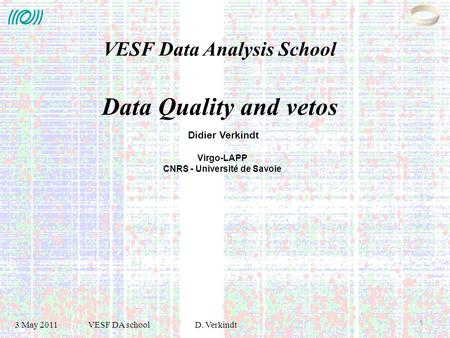 3 May 2011 VESF DA schoolD. Verkindt 1 Didier Verkindt Virgo-LAPP CNRS - Université de Savoie VESF Data Analysis School Data Quality and vetos.