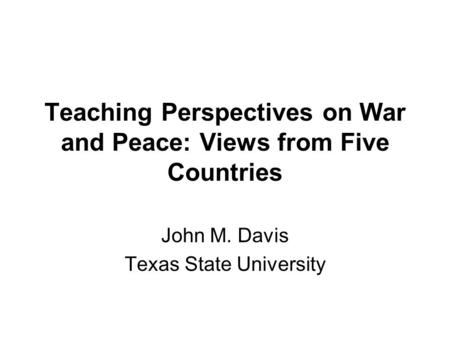 Teaching Perspectives on War and Peace: Views from Five Countries John M. Davis Texas State University.