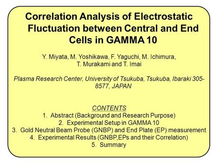 Correlation Analysis of Electrostatic Fluctuation between Central and End Cells in GAMMA 10 Y. Miyata, M. Yoshikawa, F. Yaguchi, M. Ichimura, T. Murakami.
