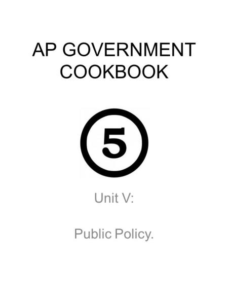 AP GOVERNMENT COOKBOOK Unit V: Public Policy.. SYLLABUS - Unit V Description V.Public Policy- Public policy is the result of interactions and dynamics.