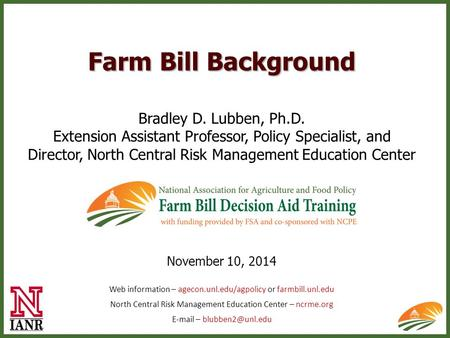 Farm Bill Background Bradley D. Lubben, Ph.D. Extension Assistant Professor, Policy Specialist, and Director, North Central Risk Management Education Center.