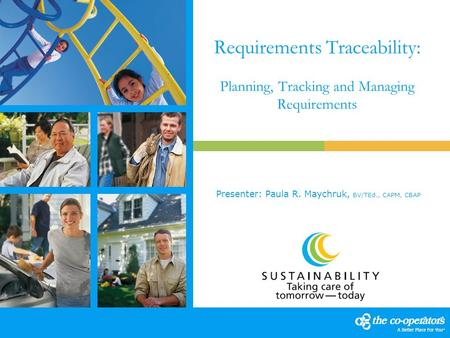 Requirements Traceability: Planning, Tracking and Managing Requirements Presenter: Paula R. Maychruk, BV/TEd., CAPM, CBAP.