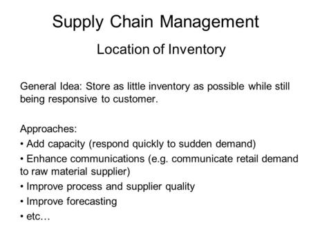 Supply Chain Management Location of Inventory General Idea: Store as little inventory as possible while still being responsive to customer. Approaches: