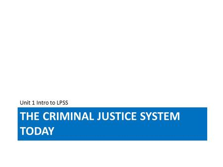 THE CRIMINAL JUSTICE SYSTEM TODAY Unit 1 Intro to LPSS.