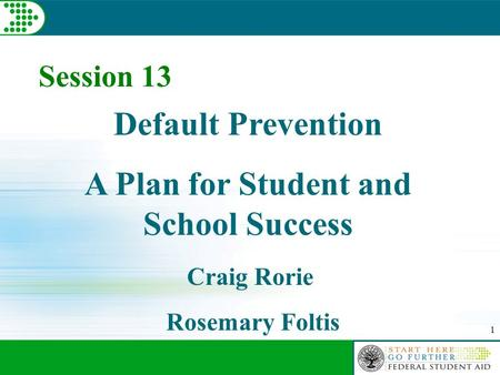 1 Session 13 Default Prevention A Plan for Student and School Success Craig Rorie Rosemary Foltis.