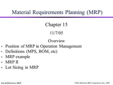 Irwin/McGraw-Hill © The McGraw-Hill Companies, Inc., 1998 Material Requirements Planning (MRP) Chapter 15 11/7/05 Overview Position of MRP in Operation.