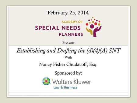Presents Establishing and Drafting the (d)(4)(A) SNT With Nancy Fisher Chudacoff, Esq. Sponsored by: February 25, 2014.