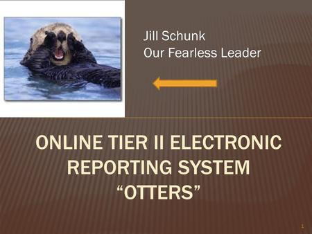 "1 ONLINE TIER II ELECTRONIC REPORTING SYSTEM ""OTTERS"" Jill Schunk Our Fearless Leader."