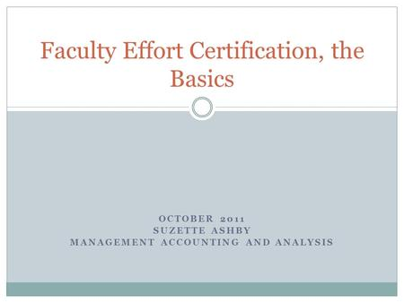 OCTOBER 2011 SUZETTE ASHBY MANAGEMENT ACCOUNTING AND ANALYSIS Faculty Effort Certification, the Basics.