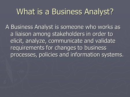 What is a Business Analyst? A Business Analyst is someone who works as a liaison among stakeholders in order to elicit, analyze, communicate and validate.