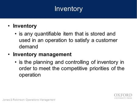 Jones & Robinson: Operations Management Inventory is any quantifiable item that is stored and used in an operation to satisfy a customer demand Inventory.