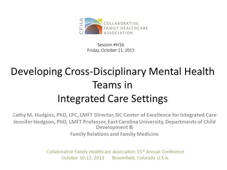 Developing Cross-Disciplinary Mental Health Teams in Integrated Care Settings C athy M. Hudgins, PhD, LPC, LMFT Director, NC Center of Excellence for Integrated.