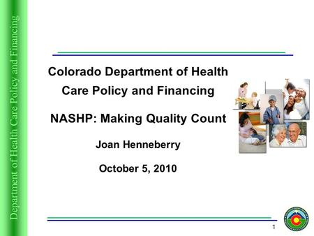 Department of Health Care Policy and Financing 1 Colorado Department of Health Care Policy and Financing NASHP: Making Quality Count Joan Henneberry October.