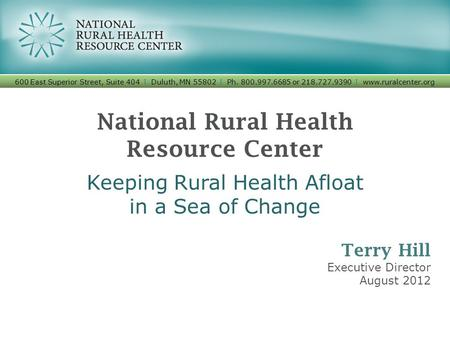 National Rural Health Resource Center Keeping Rural Health Afloat in a Sea of Change 600 East Superior Street, Suite 404 I Duluth, MN 55802 I Ph. 800.997.6685.