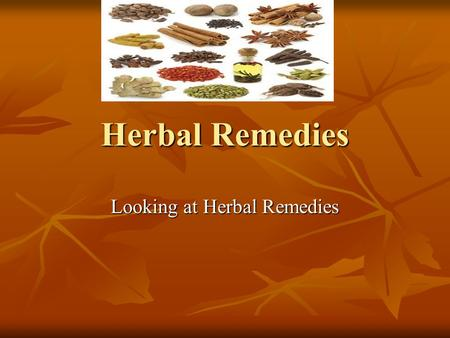 Herbal Remedies Looking at Herbal Remedies. Herbal Medicine through the Years Herbal medicine- also known as called botanical medicine or phytomedicine—refers.