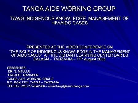 "TANGA AIDS WORKING GROUP TAWG INDIGENOUS KNOWLEDGE MANAGEMENT OF HIV/AIDS CASES PRESENTED AT THE VIDEO CONFERENCE ON ""THE ROLE OF INDIGENOUS KNOWLEDGE."