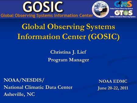 Global Observing Systems Information Center (GOSIC) NOAA/NESDIS/ National Climatic Data Center Asheville, NC NOAA EDMC June 20-22, 2011 Christina J. Lief.