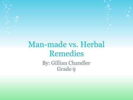 Man-made vs. Herbal Remedies By: Gillian Chandler Grade 9.