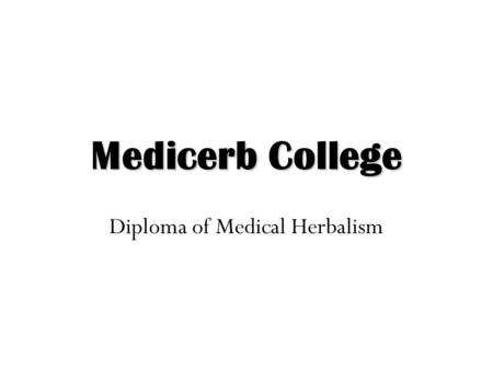 Medicerb College Diploma of Medical Herbalism. Medical Herbalism Medical Herbalism is the study of plants, their botany, pharmacology, actions in the.