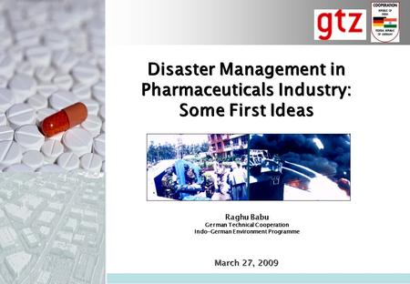 Disaster Management in Pharmaceuticals Industry: Some First Ideas Disaster Management in Pharmaceuticals Industry: Some First Ideas March 27, 2009 Raghu.
