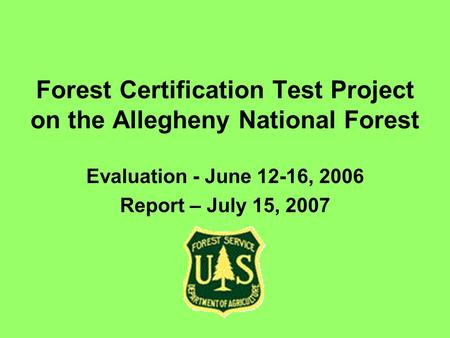 Forest Certification Test Project on the Allegheny National Forest Evaluation - June 12-16, 2006 Report – July 15, 2007.